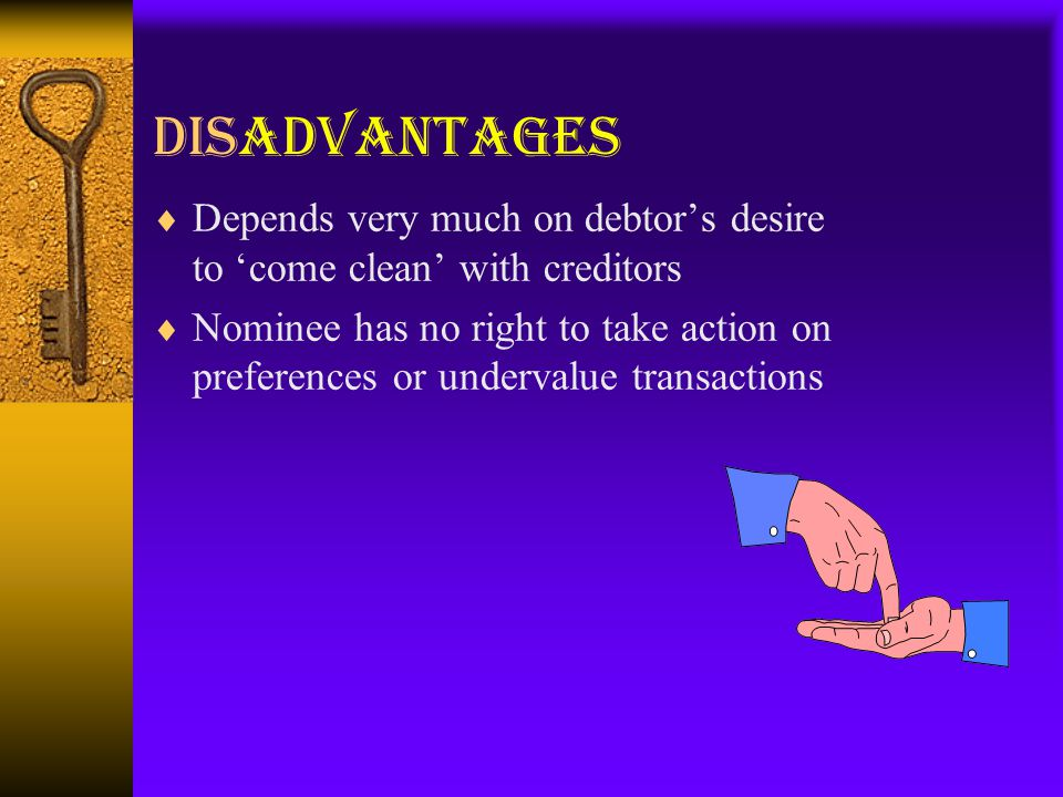 Disadvantages  Depends very much on debtor's desire to 'come clean' with creditors  Nominee has no right to take action on preferences or undervalue transactions