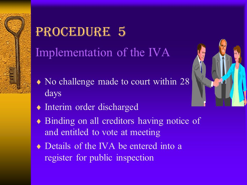 Procedure 5 Implementation of the IVA  No challenge made to court within 28 days  Interim order discharged  Binding on all creditors having notice of and entitled to vote at meeting  Details of the IVA be entered into a register for public inspection