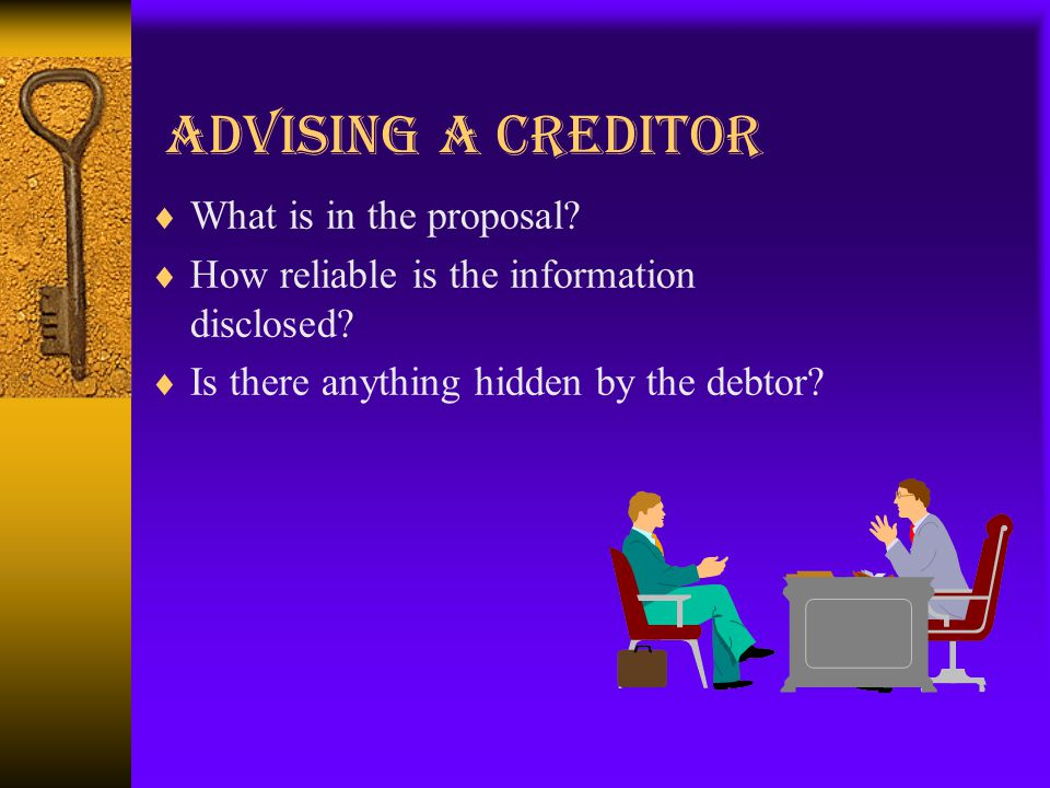 Advising a creditor  What is in the proposal.  How reliable is the information disclosed.