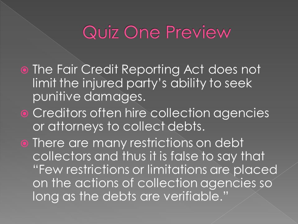  The Fair Credit Reporting Act does not limit the injured party's ability to seek punitive damages.  Creditors often hire collection agencies or att