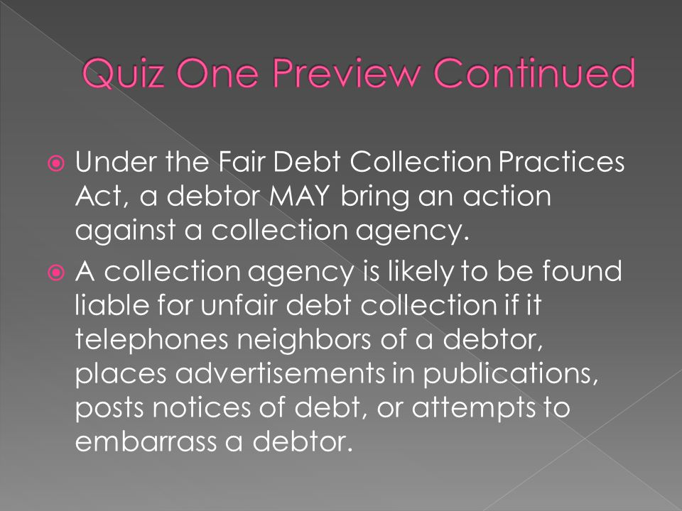  Under the Fair Debt Collection Practices Act, a debtor MAY bring an action against a collection agency.  A collection agency is likely to be found