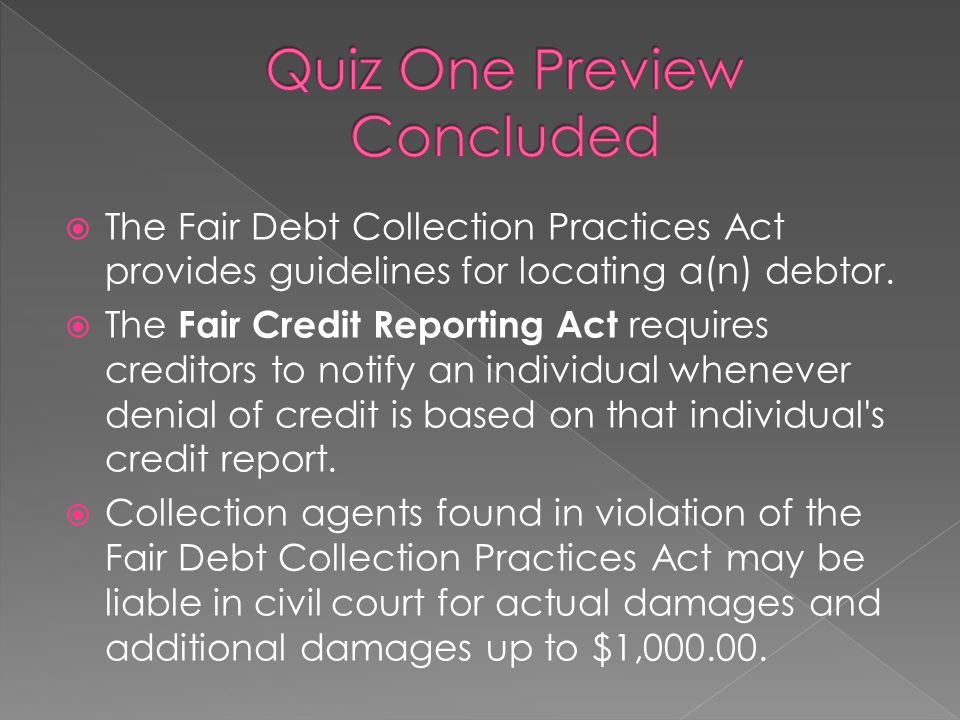  The Fair Debt Collection Practices Act provides guidelines for locating a(n) debtor.  The Fair Credit Reporting Act requires creditors to notify an