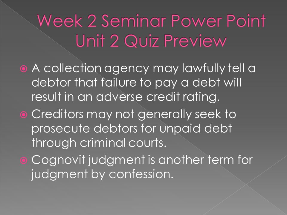  A collection agency may lawfully tell a debtor that failure to pay a debt will result in an adverse credit rating.  Creditors may not generally see