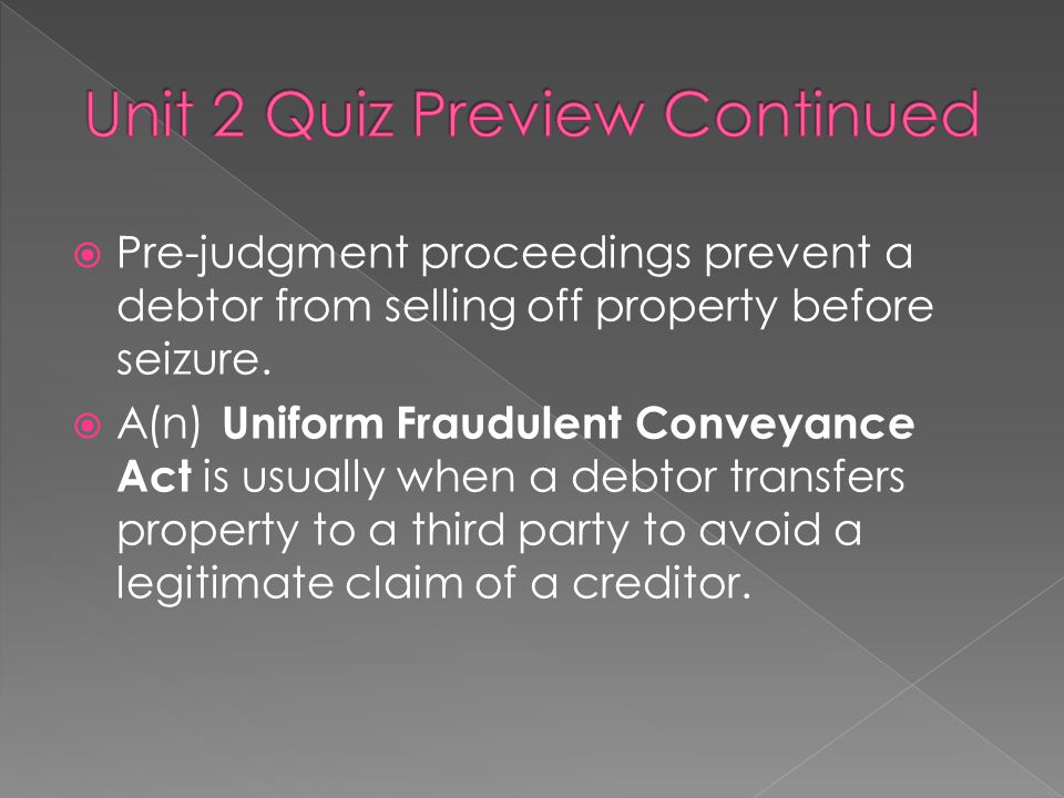  Pre-judgment proceedings prevent a debtor from selling off property before seizure.  A(n) Uniform Fraudulent Conveyance Act is usually when a debto
