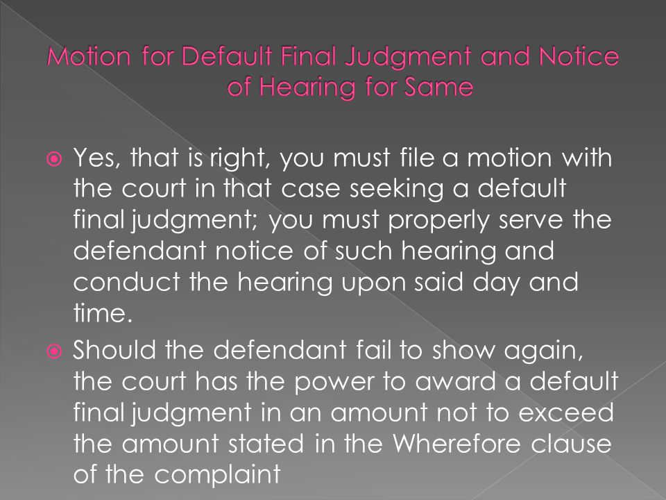 Yes, that is right, you must file a motion with the court in that case seeking a default final judgment; you must properly serve the defendant notic