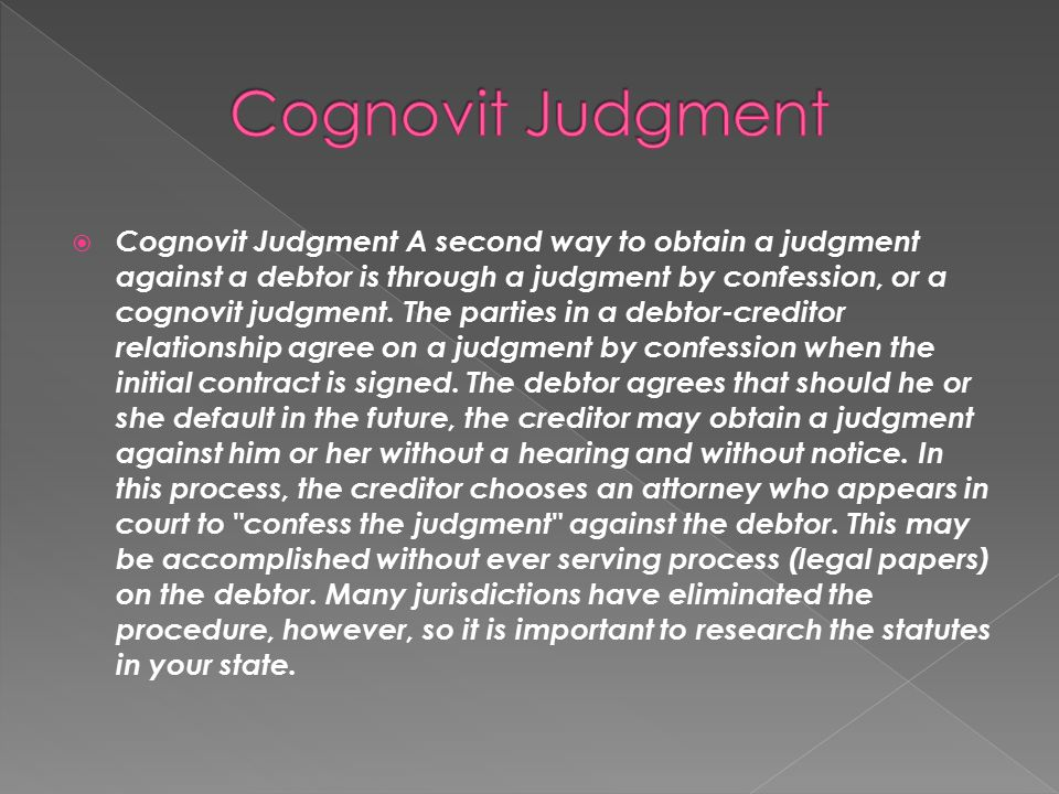  Cognovit Judgment A second way to obtain a judgment against a debtor is through a judgment by confession, or a cognovit judgment. The parties in a d