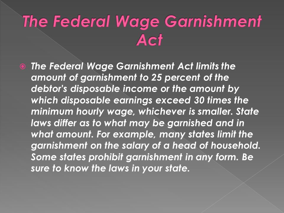 The Federal Wage Garnishment Act limits the amount of garnishment to 25 percent of the debtor's disposable income or the amount by which disposable