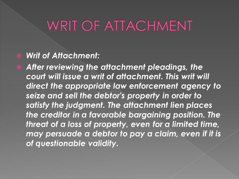  Writ of Attachment:  After reviewing the attachment pleadings, the court will issue a writ of attachment. This writ will direct the appropriate law