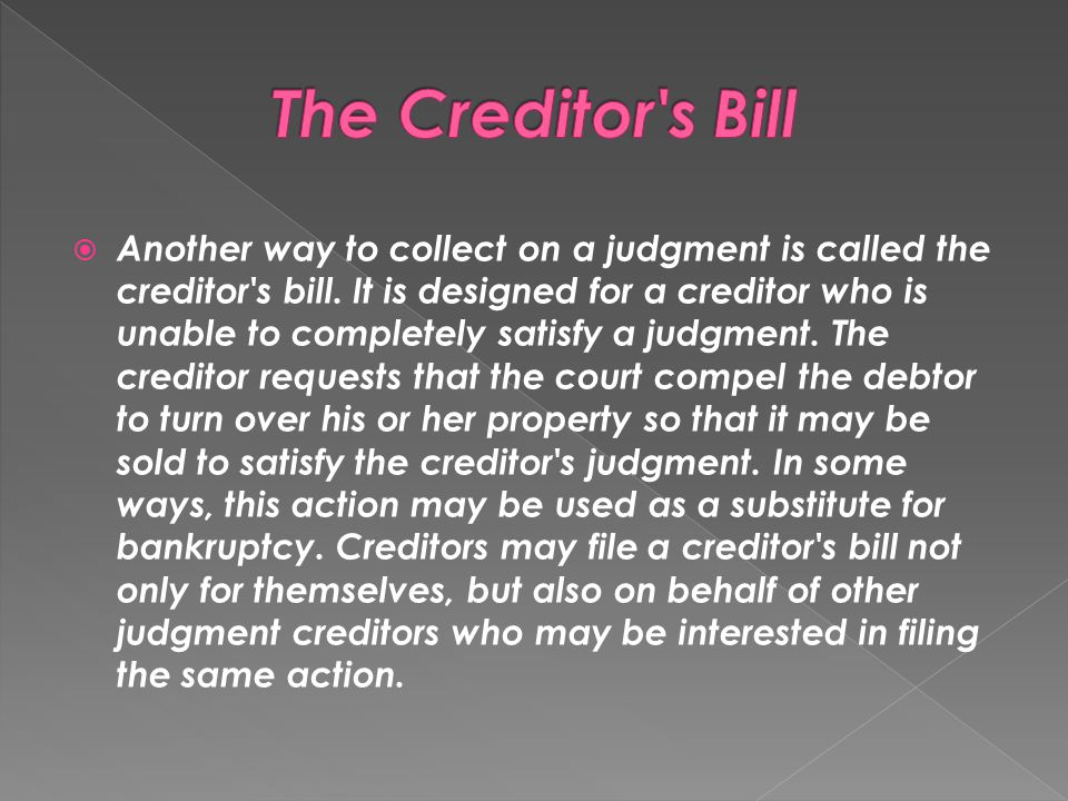  Another way to collect on a judgment is called the creditor's bill. It is designed for a creditor who is unable to completely satisfy a judgment. Th