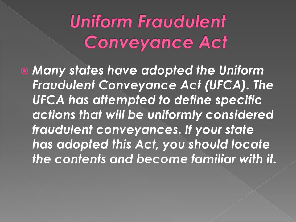  Many states have adopted the Uniform Fraudulent Conveyance Act (UFCA). The UFCA has attempted to define specific actions that will be uniformly cons