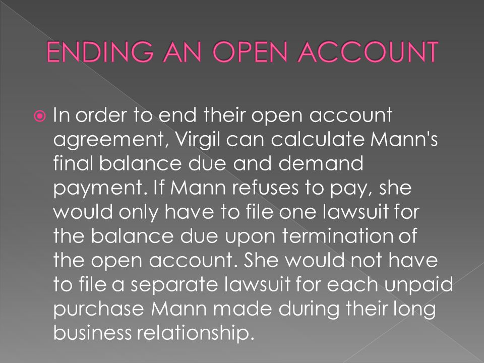  In order to end their open account agreement, Virgil can calculate Mann's final balance due and demand payment. If Mann refuses to pay, she would on