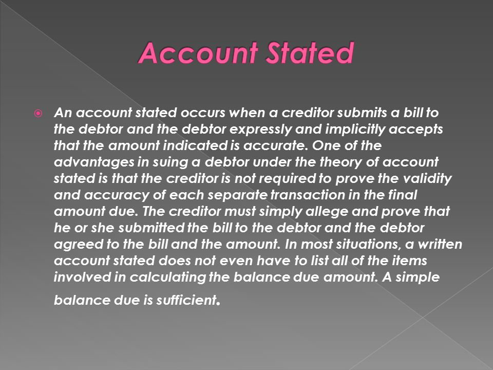  An account stated occurs when a creditor submits a bill to the debtor and the debtor expressly and implicitly accepts that the amount indicated is a
