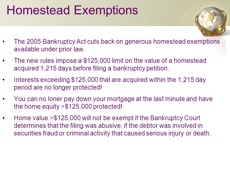 Homestead Exemptions The 2005 Bankruptcy Act cuts back on generous homestead exemptions available under prior law.
