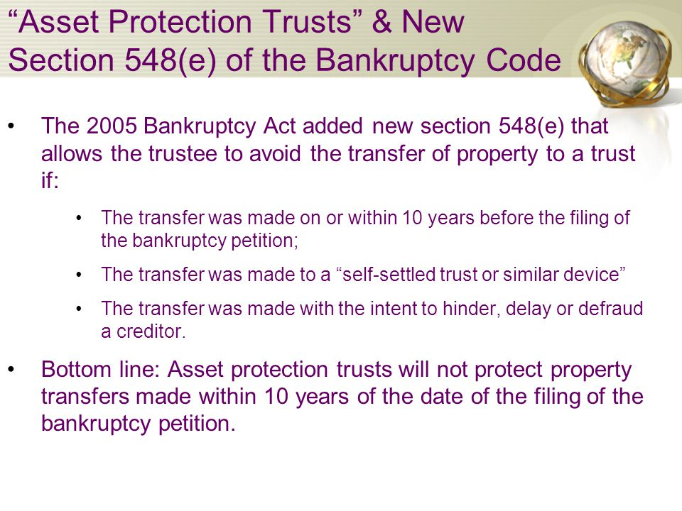 Asset Protection Trusts & New Section 548(e) of the Bankruptcy Code The 2005 Bankruptcy Act added new section 548(e) that allows the trustee to avoid the transfer of property to a trust if: The transfer was made on or within 10 years before the filing of the bankruptcy petition; The transfer was made to a self-settled trust or similar device The transfer was made with the intent to hinder, delay or defraud a creditor.