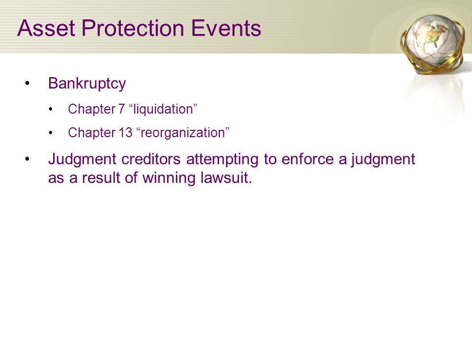 Asset Protection Events Bankruptcy Chapter 7 liquidation Chapter 13 reorganization Judgment creditors attempting to enforce a judgment as a result of winning lawsuit.