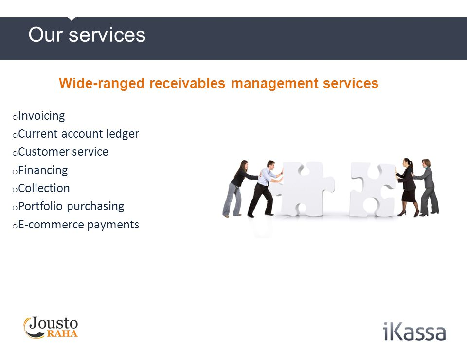 External collection partner maintains good customer relations for the company We charge delay interest on late payments Debtor information is carefully examined and debtor is contacted very actively We use effective phone- and SMS collection Scheduled payment plans made, when needed Customer-specific credit rating in use regarding collection actions (scoring) iKassa Finland`s - benefits iKassa´s customer service serves also in English and Swedish Call Center customer service is open on weekdays 8-19