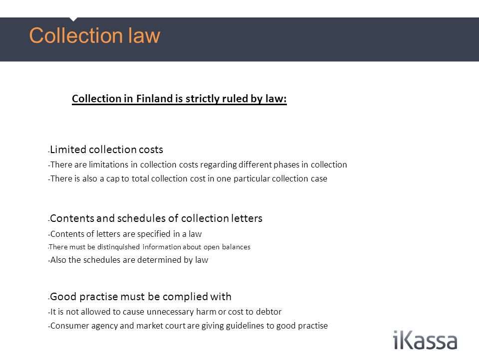 Collection in Finland is strictly ruled by law: - Limited collection costs - There are limitations in collection costs regarding different phases in collection - There is also a cap to total collection cost in one particular collection case - Contents and schedules of collection letters - Contents of letters are specified in a law - There must be distinquished information about open balances - Also the schedules are determined by law - Good practise must be complied with - It is not allowed to cause unnecessary harm or cost to debtor - Consumer agency and market court are giving guidelines to good practise Collection law