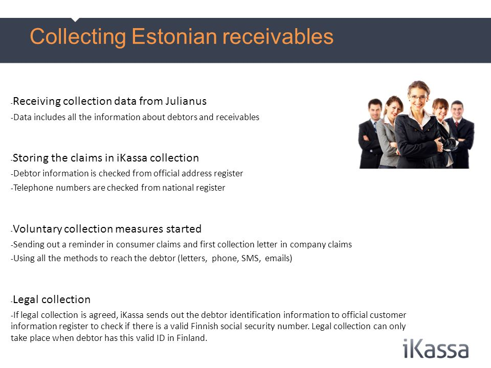 - Receiving collection data from Julianus - Data includes all the information about debtors and receivables - Storing the claims in iKassa collection - Debtor information is checked from official address register - Telephone numbers are checked from national register - Voluntary collection measures started - Sending out a reminder in consumer claims and first collection letter in company claims - Using all the methods to reach the debtor (letters, phone, SMS, emails) - Legal collection - If legal collection is agreed, iKassa sends out the debtor identification information to official customer information register to check if there is a valid Finnish social security number.
