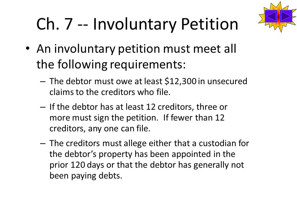 Ch. 7 -- Involuntary Petition An involuntary petition must meet all the following requirements: – The debtor must owe at least $12,300 in unsecured cl