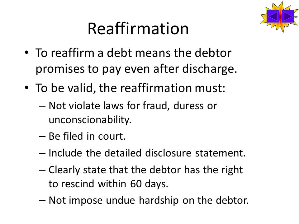 Reaffirmation To reaffirm a debt means the debtor promises to pay even after discharge.