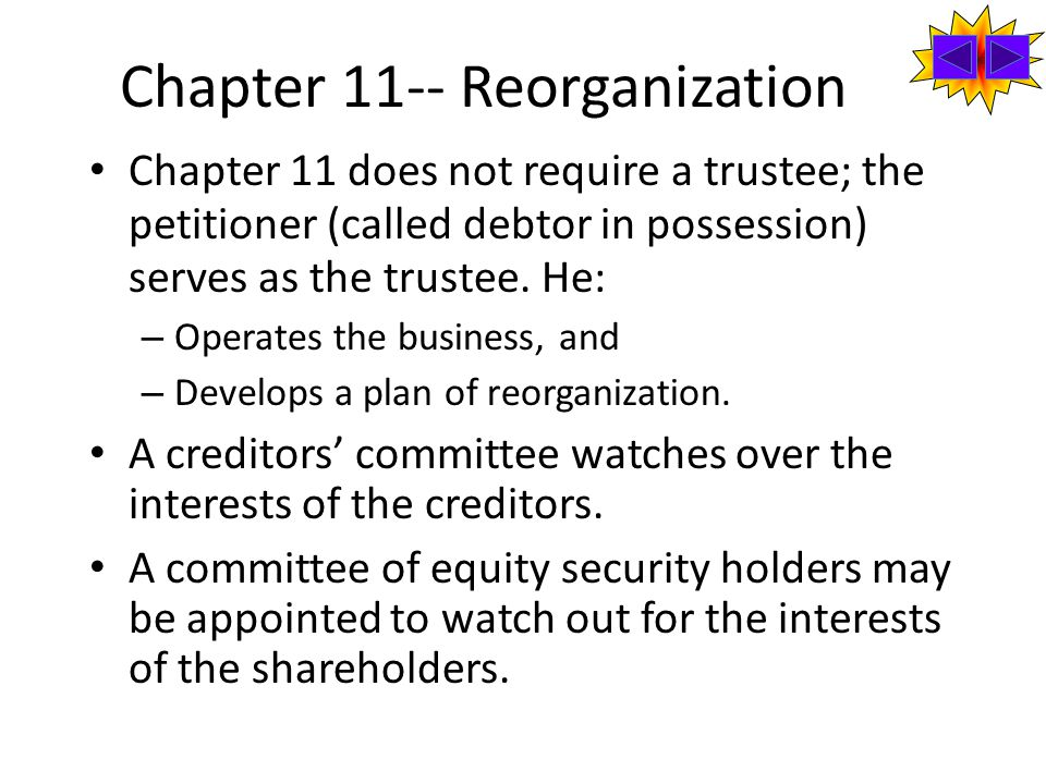 Chapter 11-- Reorganization Chapter 11 does not require a trustee; the petitioner (called debtor in possession) serves as the trustee.