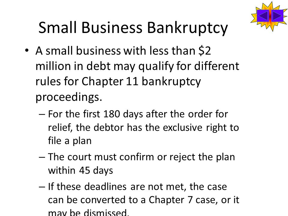 Small Business Bankruptcy A small business with less than $2 million in debt may qualify for different rules for Chapter 11 bankruptcy proceedings.