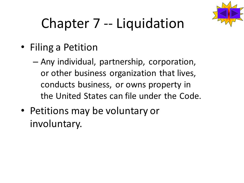Chapter 7 -- Liquidation Filing a Petition – Any individual, partnership, corporation, or other business organization that lives, conducts business, or owns property in the United States can file under the Code.