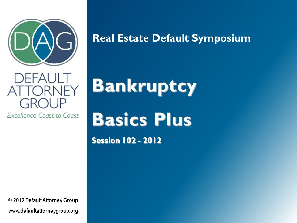 Real Estate Default Symposium Bankruptcy Basics Plus Session 102 - 2012 © 2012 Default Attorney Group www.defaultattorneygroup.org
