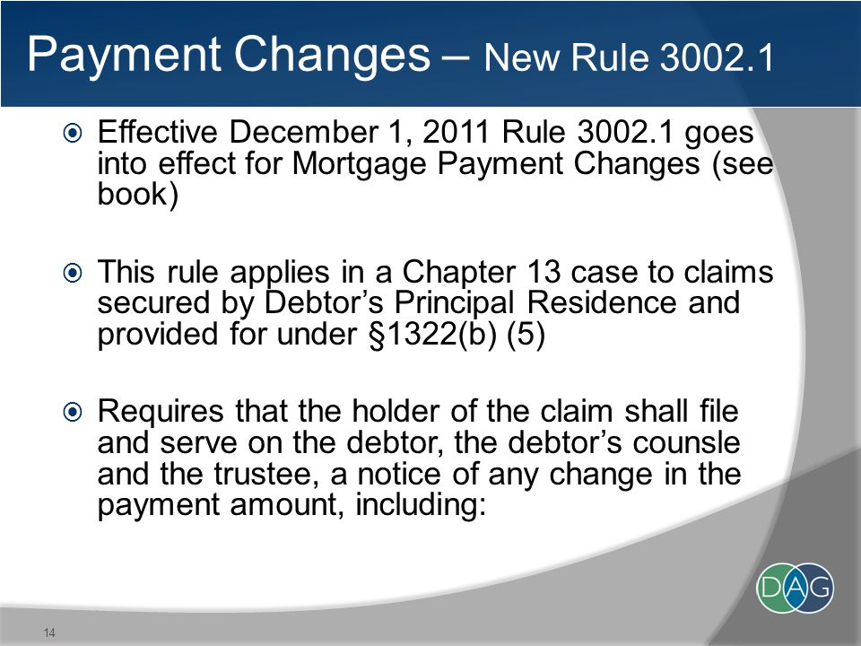Payment Changes – New Rule 3002.1  Effective December 1, 2011 Rule 3002.1 goes into effect for Mortgage Payment Changes (see book)  This rule applies in a Chapter 13 case to claims secured by Debtor's Principal Residence and provided for under §1322(b) (5)  Requires that the holder of the claim shall file and serve on the debtor, the debtor's counsle and the trustee, a notice of any change in the payment amount, including: 14