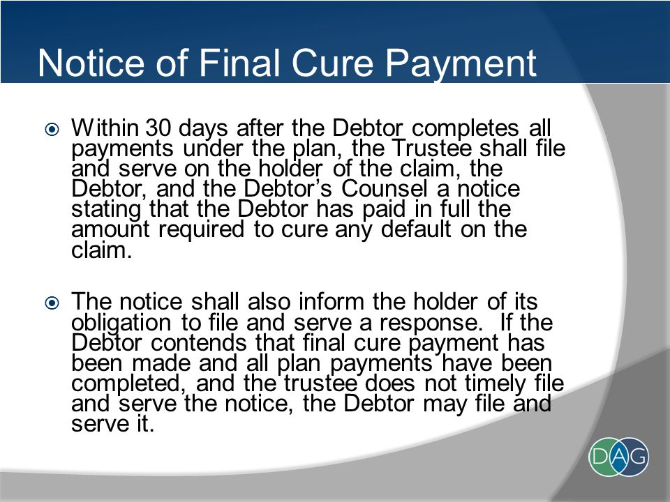 Notice of Final Cure Payment  Within 30 days after the Debtor completes all payments under the plan, the Trustee shall file and serve on the holder of the claim, the Debtor, and the Debtor's Counsel a notice stating that the Debtor has paid in full the amount required to cure any default on the claim.
