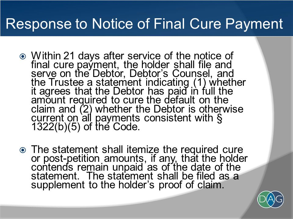 Response to Notice of Final Cure Payment  Within 21 days after service of the notice of final cure payment, the holder shall file and serve on the Debtor, Debtor's Counsel, and the Trustee a statement indicating (1) whether it agrees that the Debtor has paid in full the amount required to cure the default on the claim and (2) whether the Debtor is otherwise current on all payments consistent with § 1322(b)(5) of the Code.