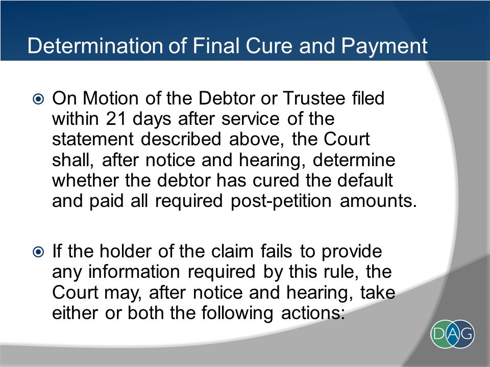 Determination of Final Cure and Payment  On Motion of the Debtor or Trustee filed within 21 days after service of the statement described above, the Court shall, after notice and hearing, determine whether the debtor has cured the default and paid all required post-petition amounts.