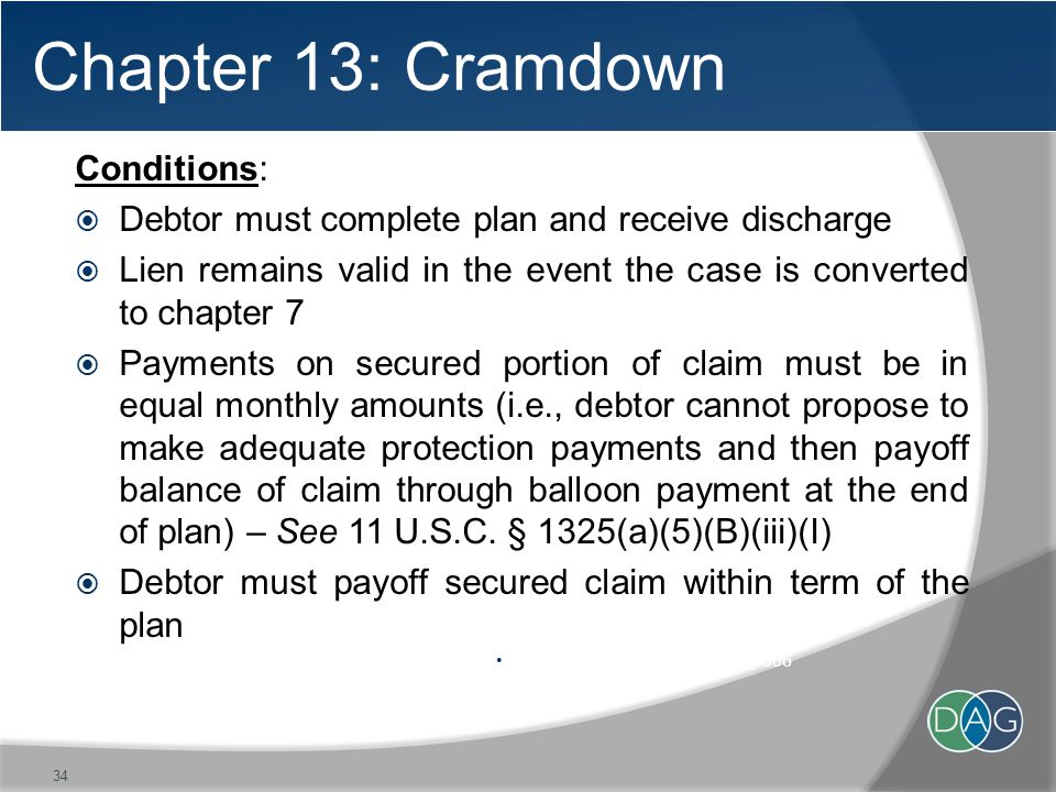 Chapter 13: Cramdown Conditions:  Debtor must complete plan and receive discharge  Lien remains valid in the event the case is converted to chapter 7  Payments on secured portion of claim must be in equal monthly amounts (i.e., debtor cannot propose to make adequate protection payments and then payoff balance of claim through balloon payment at the end of plan) – See 11 U.S.C.