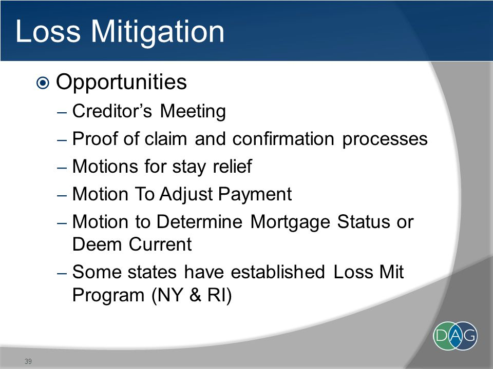 Loss Mitigation  Opportunities – Creditor's Meeting – Proof of claim and confirmation processes – Motions for stay relief – Motion To Adjust Payment – Motion to Determine Mortgage Status or Deem Current – Some states have established Loss Mit Program (NY & RI) 39
