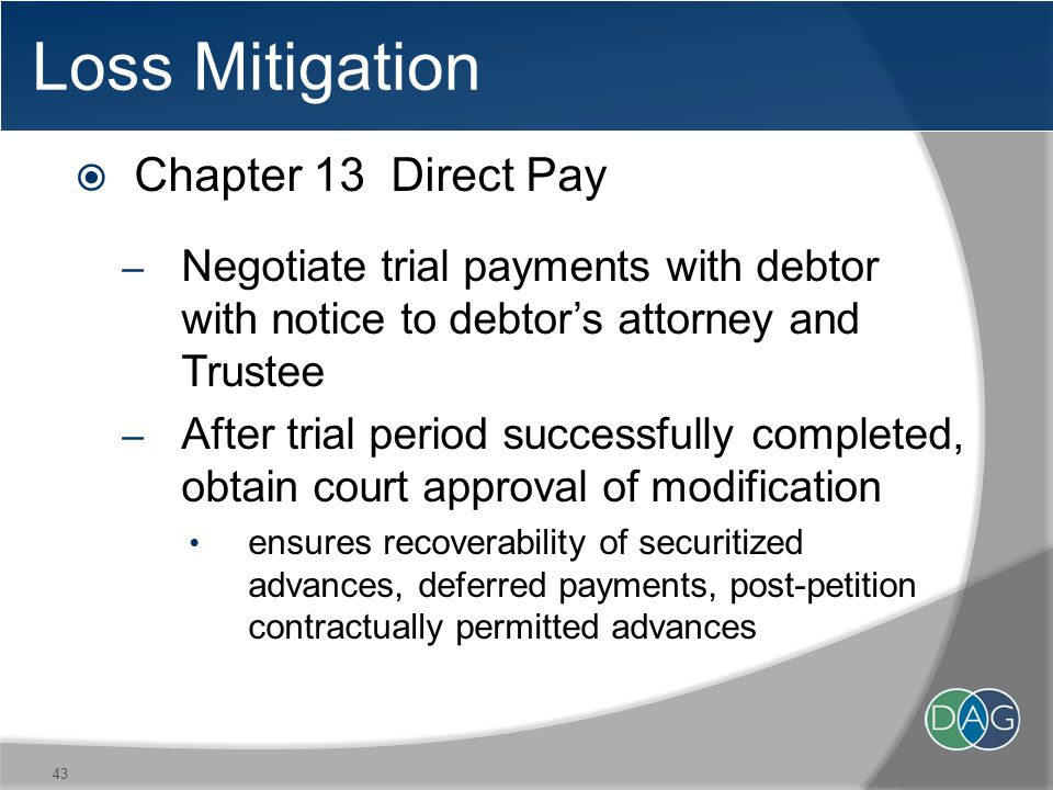 Loss Mitigation  Chapter 13 Direct Pay – Negotiate trial payments with debtor with notice to debtor's attorney and Trustee – After trial period successfully completed, obtain court approval of modification ensures recoverability of securitized advances, deferred payments, post-petition contractually permitted advances 43