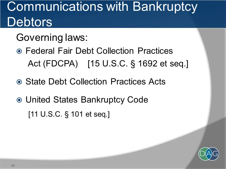 Communications with Bankruptcy Debtors Governing laws:  Federal Fair Debt Collection Practices Act (FDCPA) [15 U.S.C.
