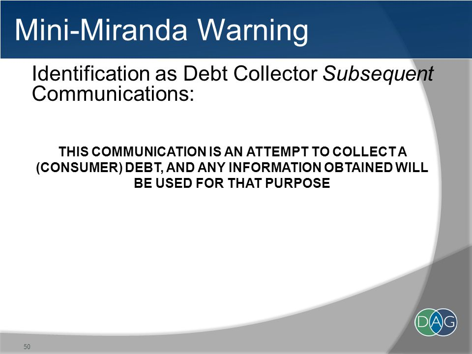 Mini-Miranda Warning Identification as Debt Collector Subsequent Communications: THIS COMMUNICATION IS AN ATTEMPT TO COLLECT A (CONSUMER) DEBT, AND ANY INFORMATION OBTAINED WILL BE USED FOR THAT PURPOSE 50