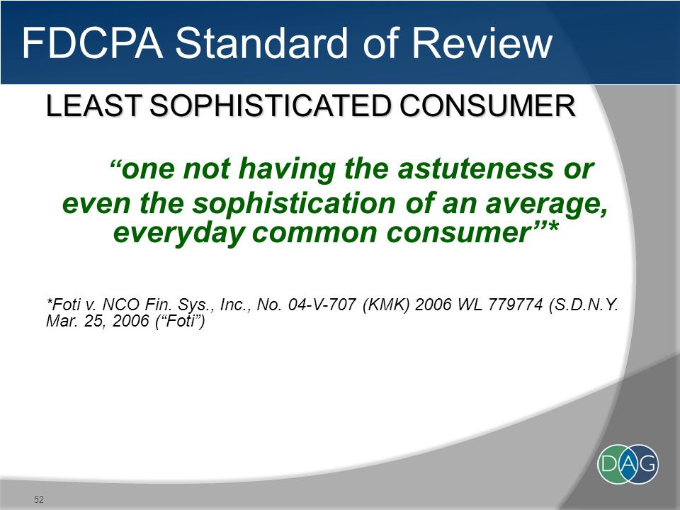 FDCPA Standard of Review LEAST SOPHISTICATED CONSUMER one not having the astuteness or even the sophistication of an average, everyday common consumer * *Foti v.