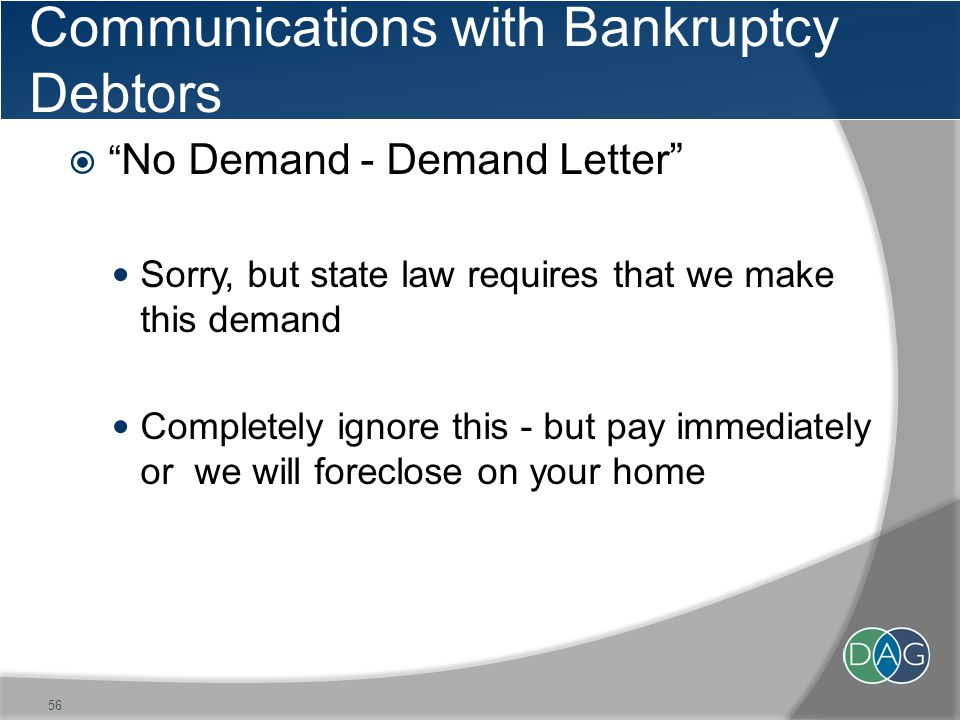Communications with Bankruptcy Debtors  No Demand - Demand Letter Sorry, but state law requires that we make this demand Completely ignore this - but pay immediately or we will foreclose on your home 56