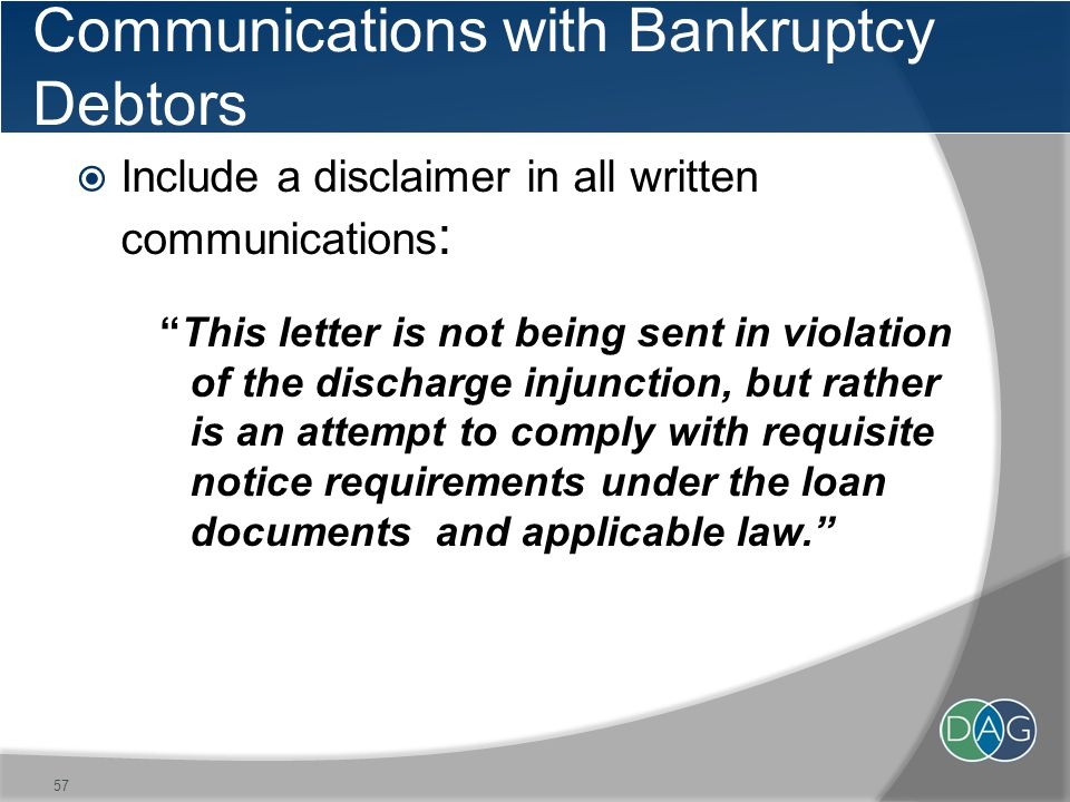 Communications with Bankruptcy Debtors  Include a disclaimer in all written communications : This letter is not being sent in violation of the discharge injunction, but rather is an attempt to comply with requisite notice requirements under the loan documents and applicable law. 57