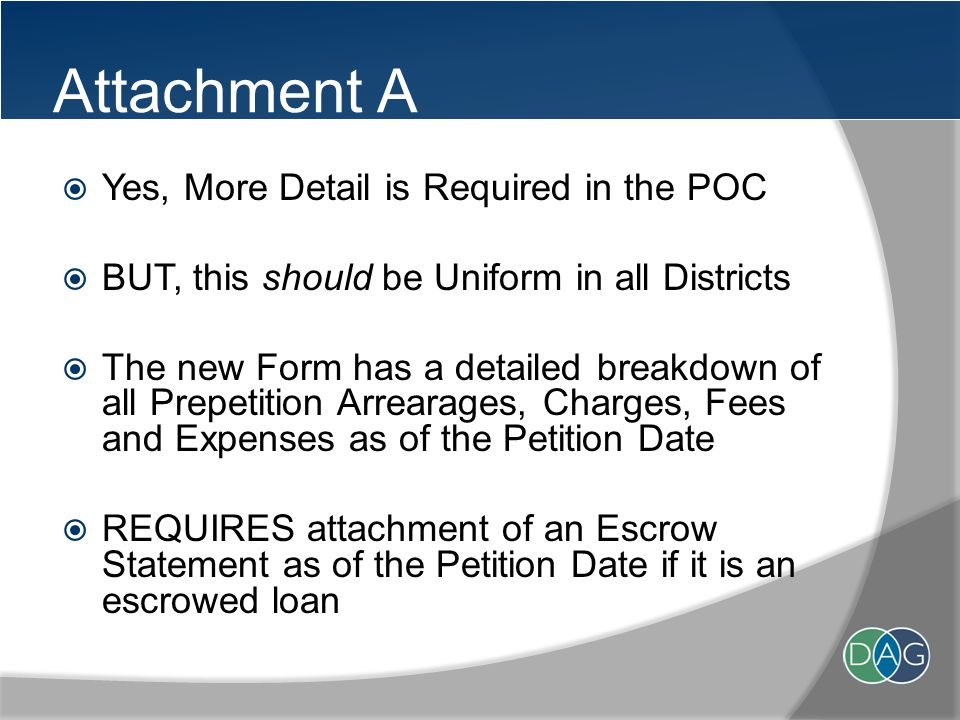 Attachment A  Yes, More Detail is Required in the POC  BUT, this should be Uniform in all Districts  The new Form has a detailed breakdown of all Prepetition Arrearages, Charges, Fees and Expenses as of the Petition Date  REQUIRES attachment of an Escrow Statement as of the Petition Date if it is an escrowed loan