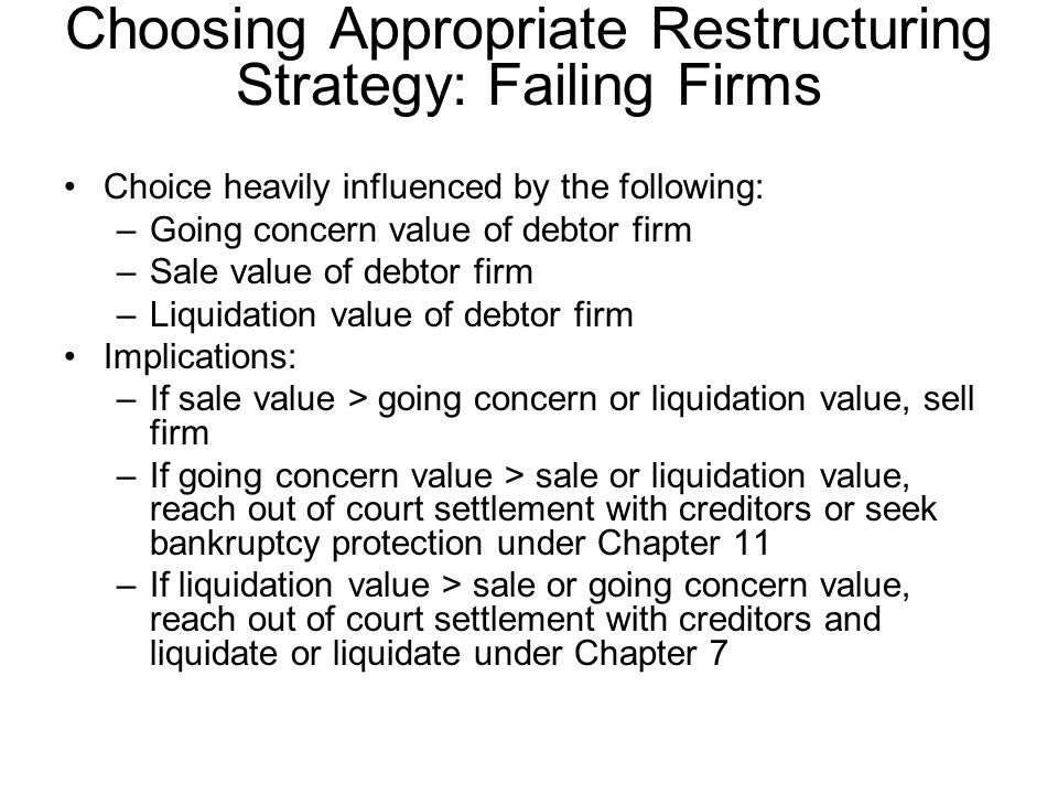Choosing Appropriate Restructuring Strategy: Failing Firms Choice heavily influenced by the following: –Going concern value of debtor firm –Sale value
