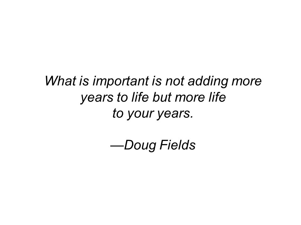 What is important is not adding more years to life but more life to your years. —Doug Fields