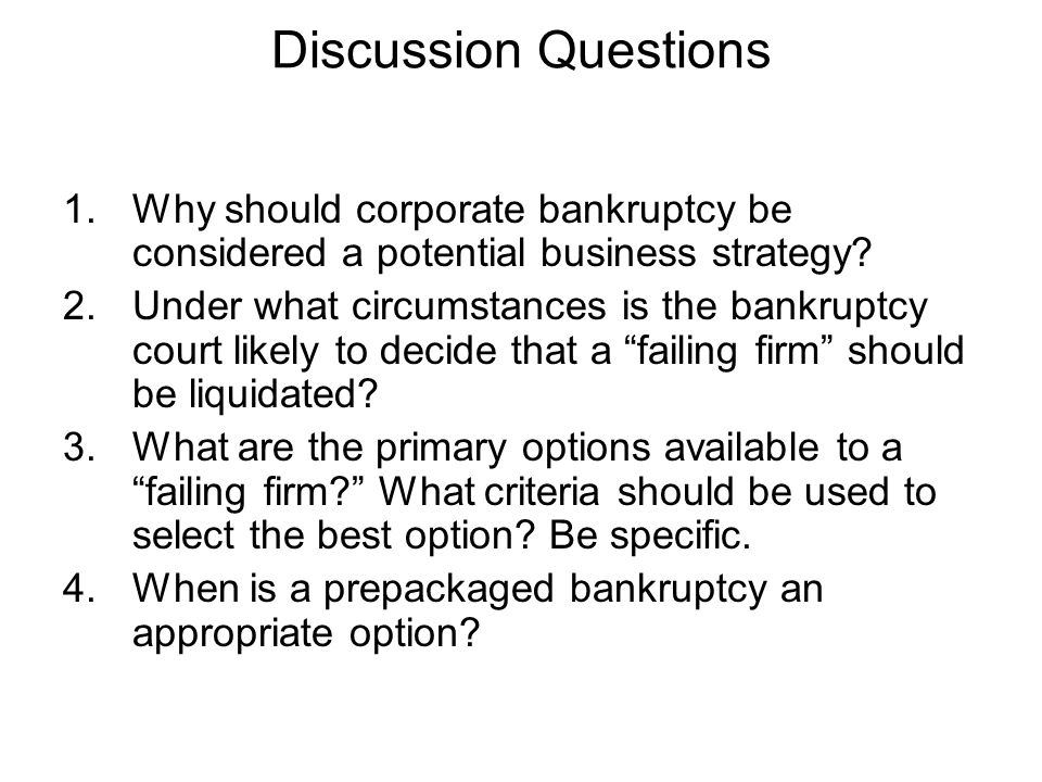 Discussion Questions 1.Why should corporate bankruptcy be considered a potential business strategy? 2.Under what circumstances is the bankruptcy court