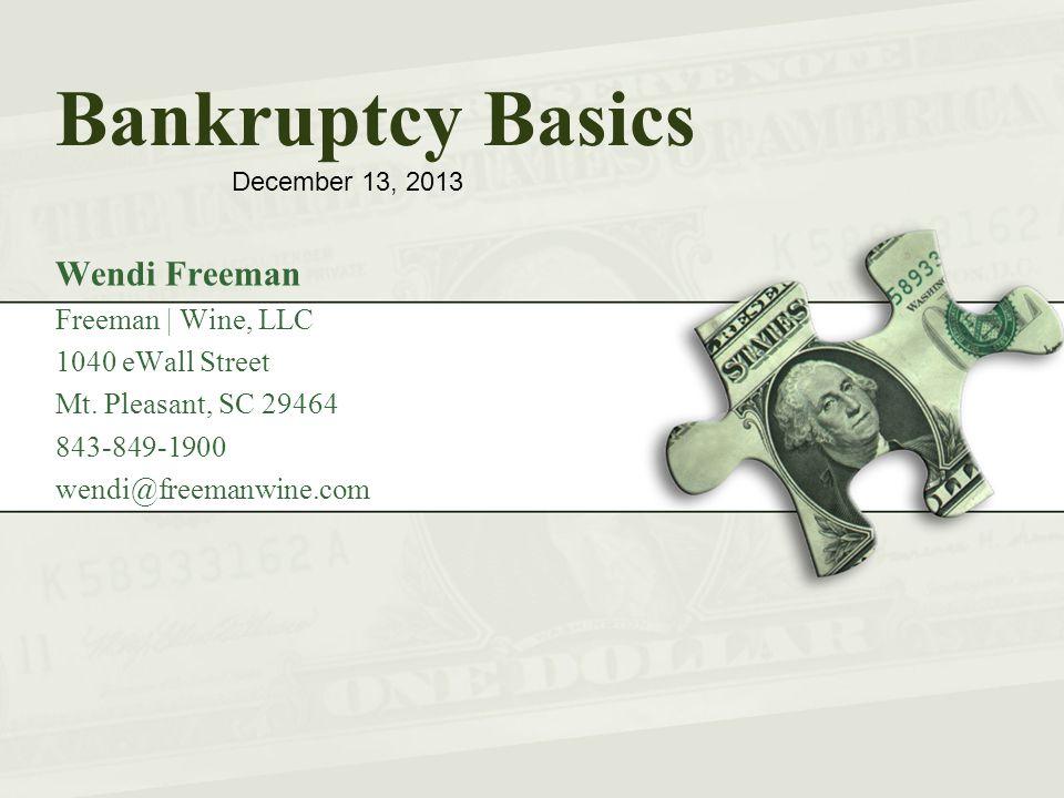 Bankruptcy Basics Wendi Freeman Freeman | Wine, LLC 1040 eWall Street Mt. Pleasant, SC 29464 843-849-1900 wendi@freemanwine.com December 13, 2013