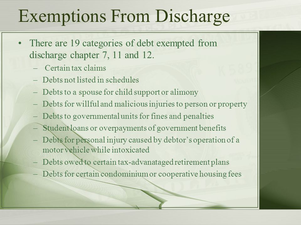 Exemptions From Discharge There are 19 categories of debt exempted from discharge chapter 7, 11 and 12.