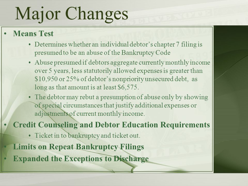 Major Changes Means Test Determines whether an individual debtor's chapter 7 filing is presumed to be an abuse of the Bankruptcy Code Abuse presumed if debtors aggregate currently monthly income over 5 years, less statutorily allowed expenses is greater than $10,950 or 25% of debtor's nonpriority unsecured debt, as long as that amount is at least $6,575.