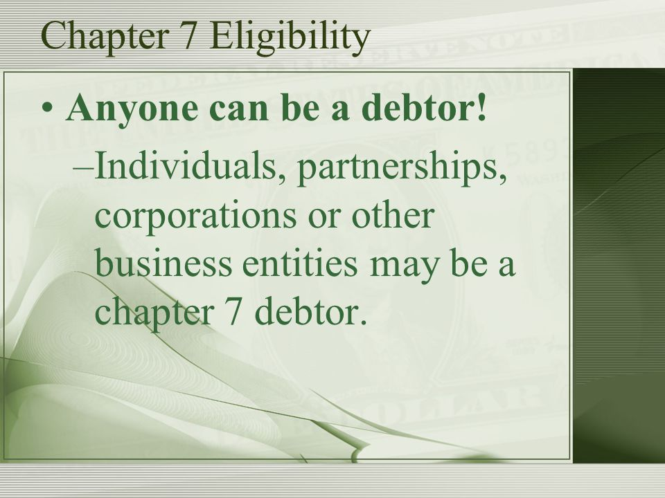 Chapter 7 Eligibility Anyone can be a debtor.