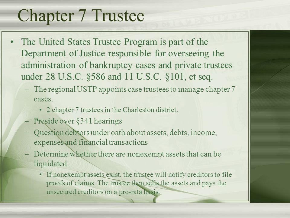 Chapter 7 Trustee The United States Trustee Program is part of the Department of Justice responsible for overseeing the administration of bankruptcy cases and private trustees under 28 U.S.C.