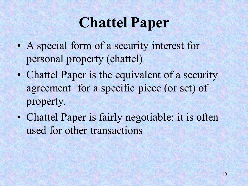 10 Chattel Paper A special form of a security interest for personal property (chattel) Chattel Paper is the equivalent of a security agreement for a s